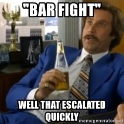 """That escalated quickly-Ron Burgundy - """"Bar fight"""" well That escalated quickly"""