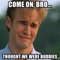 Crying Dawson - come on, bro... Thought we were buddies