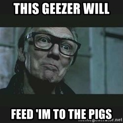 Brick Top - This geezer will  Feed 'im to the pigs