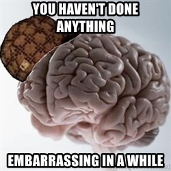 Scumbag Brain - you haven't done anything  embarrassing in a while