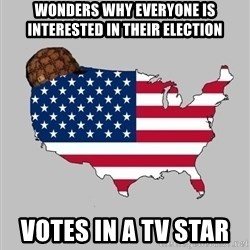 Scumbag America2 - Wonders why everyone is interested in their election Votes in a TV star
