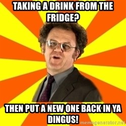 Dr. Steve Brule - Taking a drink from the fridge? Then put a new one back in ya dingus!