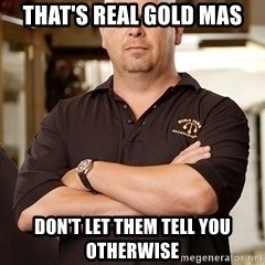 Rick Harrison - that's real gold mas don't let them tell you otherwise