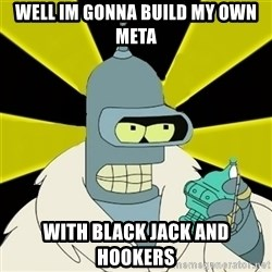 Bender IMHO - Well Im gonna build my own meta With black jack and hookers