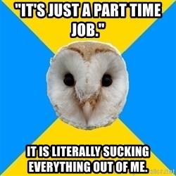 "Bipolar Owl - ""It's Just A Part Time Job.""  It IS LITERALLY Sucking EVERYTHING Out Of ME."