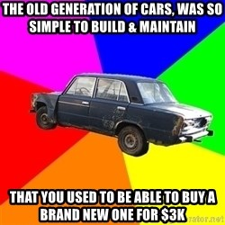 AdviceCar - the old generation of cars, was so simple to build & maintain that you used to be able to buy a brand new one for $3k