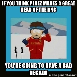 South Park Ski Instructor - If you thInk Perez makes a great head of the dnc You're going to have a bad decade