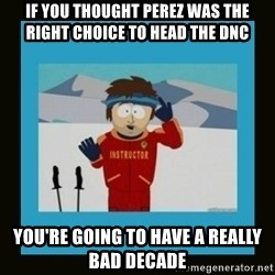 South Park Ski Instructor - If you thOuGht perez wAs the right choice to head ThE dnc You're going to have a REally bad decade