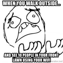 WHY SUFFERING GUY - When you walk OUTSIDE... And see 10 people in your front lawn using your WIFI