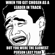 Laughing - When yiu get chosen as a leader in track But you were the slowest person last yeaR