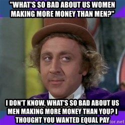 "Sarcastic Wonka - ""what's so bad about us women making more money than men?"" i don't know, what's so bad about us men making more money than you? i thought you wanted equal pay"