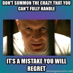 Hannibal lecter - Don't summon the crazy That you can't fully handle It's a mistAke you will regret