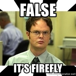 Dwight from the Office - False It's firefly