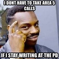 Black guy thinking  - I dont have to take area 5 calls If i stay writing at the pd