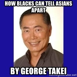 George Takei - how blacks can tell asians apart by george takei