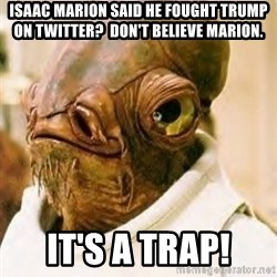 Admiral Ackbar - Isaac Marion said he fought Trump on Twitter?  Don't believe Marion. It's a Trap!