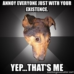 Depression Dog - ANNOY EVERYONE JUST WITH YOUR EXISTENCE. YEP...THAT'S ME