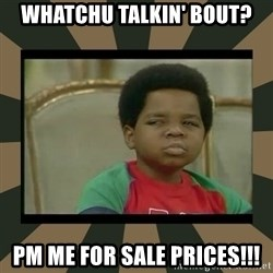 What you talkin' bout Willis  - Whatchu talkin' bout? PM me for sale prices!!!