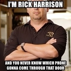 Rick Harrison - I'm Rick Harrison and you never know which phone gonna come through that door