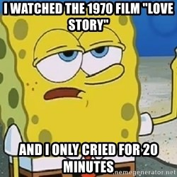 """Only Cried for 20 minutes Spongebob - I watched the 1970 film """"love story""""  And I only cried for 20 minutes"""