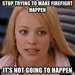 mean girls - STOP trying to make firefight happen it's not going to happen