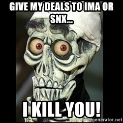 Achmed the dead terrorist - Give MY DEALS TO IMA or SNX... I KILL YOU!
