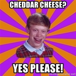 Unlucky Brian Strikes Again - Cheddar Cheese?  Yes Please!