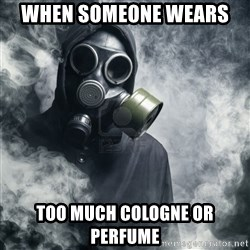 gas mask - When someone wears  Too much Cologne or perfume