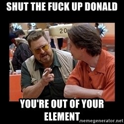 walter sobchak - Shut the fuck up donald you're out of your element