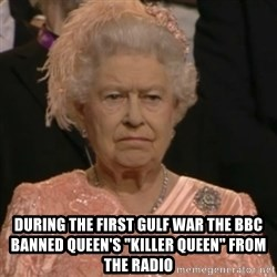 """Queen Elizabeth Is Not Impressed  -  During the first gulf war the BBC banned Queen's """"Killer Queen"""" from the radio"""