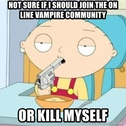 Suicide Stewie - not sure if i should join the on line vampire community or kill myself
