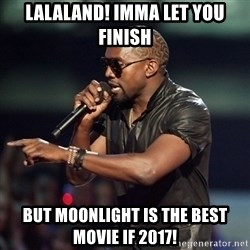 Kanye - Lalaland! Imma let You finish But moonlight is the best movie if 2017!
