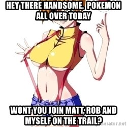 pokemon GIRL - hey there handsome.  Pokemon all over today wont you join Matt, Rob and myself on the trail?