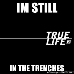true life - Im still In the trenches