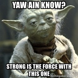 Yodanigger - yaw ain know? Strong is the force with this one