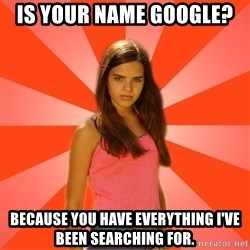 Jealous Girl - Is your name Google?  Because you have everything I've been searching for.