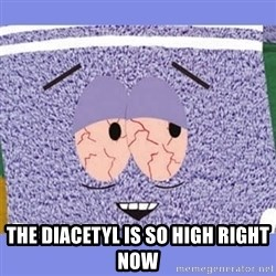 Towelie -  the diacetyl is so high right now