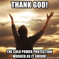 Praise - ThANK GOD! THE COLO POWER PROTECTION WORKED AS IT SHOUD!
