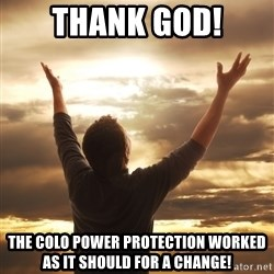 Praise - THANK GOD! THE COLO POWER PROTECTION WORKED AS IT SHOULD FOR A CHANGE!