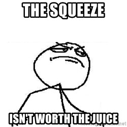 Fuck Yeah - The Squeeze Isn't Worth the Juice