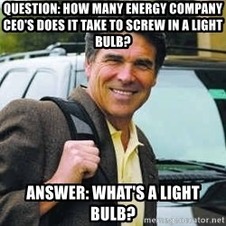 Rick Perry - Question: How many energy company Ceo's does it take to screw in a light bulb? Answer: what's a light bulb?