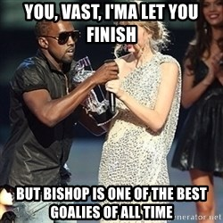 Kanye - You, vast, i'ma let you finish But bishop is one of the best goalies of all time