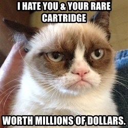 Grumpy Cat 2 - I hate you & your rare cartridge worth millions of dollars.