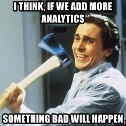 Patrick Bateman With Axe - I think, if we add more analytics  something bad will happen