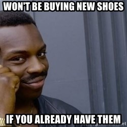 Thinking black guy - Won't be buying new shoEs If you already have them