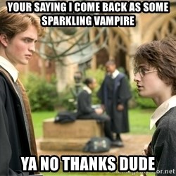 Harry Potter  - Your saying I COME BACK AS SOME SPARKLING vampire Ya no thanks dude