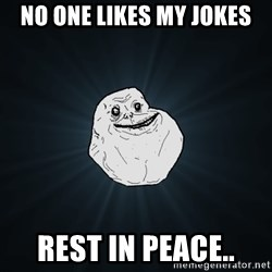 Forever Alone - no one likes my jokes rest in peace..