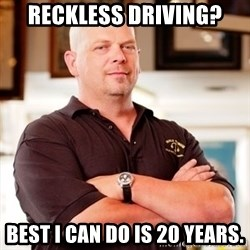 Rick Harrison - Reckless driving? best I can do is 20 years.