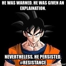 goku - He was WaRNED. hE WAS gIVEN AN eXPLAINATION. nEVERTHELESS, hE PERSISTED. #rESISTANCE