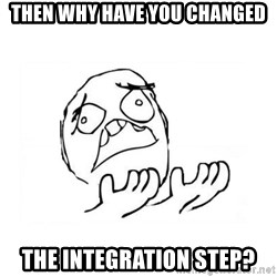 WHY SUFFERING GUY 2 - Then why have you changed the Integration step?